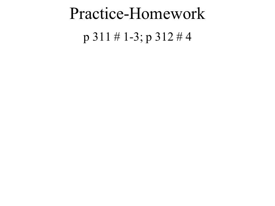 Practice-Homework p 311 # 1-3; p 312 # 4