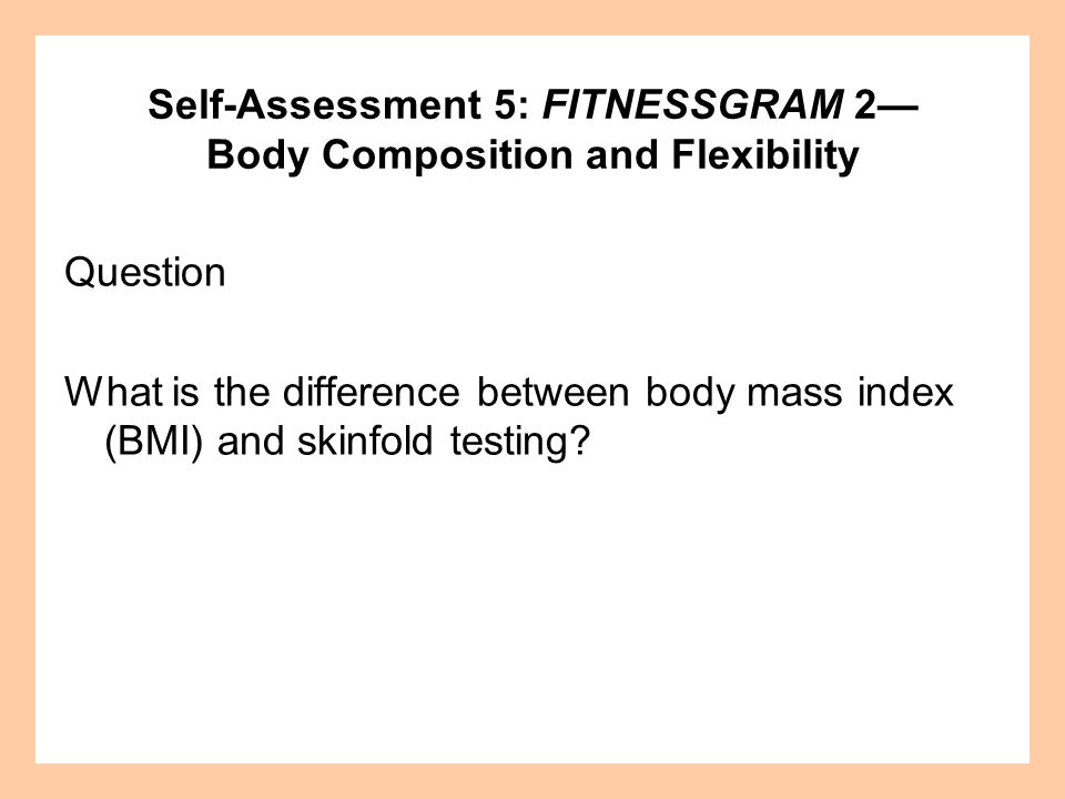 Self-Assessment 5: FITNESSGRAM 2— Body Composition and Flexibility