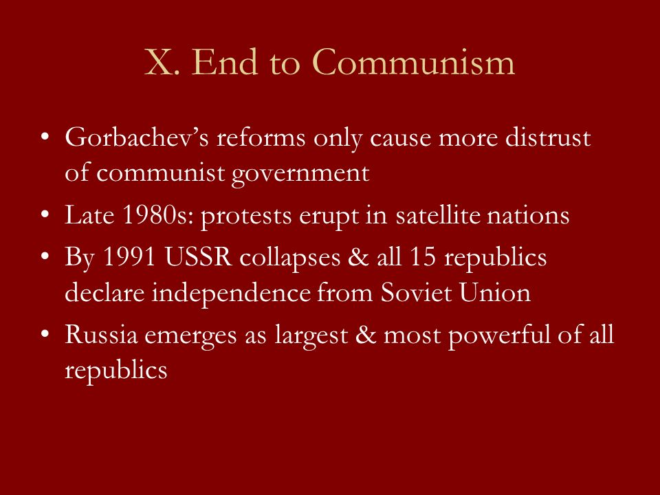 X. End to Communism Gorbachev's reforms only cause more distrust of communist government. Late 1980s: protests erupt in satellite nations.