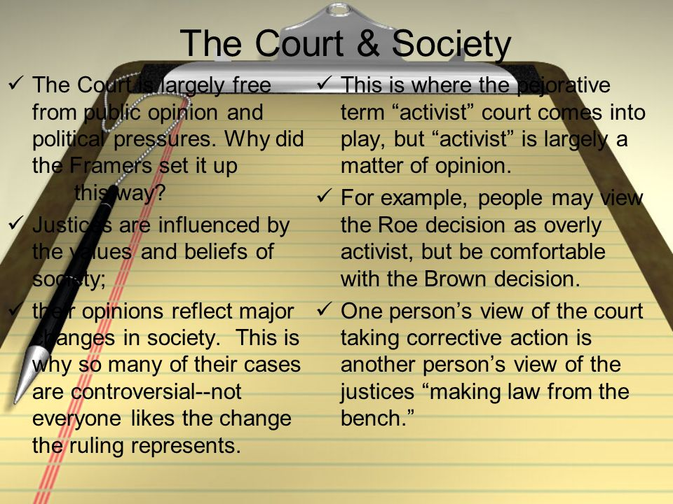 The Court & Society The Court is largely free from public opinion and political pressures. Why did the Framers set it up this way