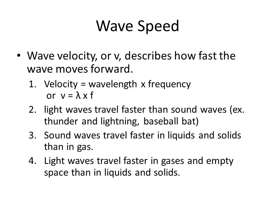 Wave Speed Wave velocity, or v, describes how fast the wave moves forward. Velocity = wavelength x frequency or v = λ x f.