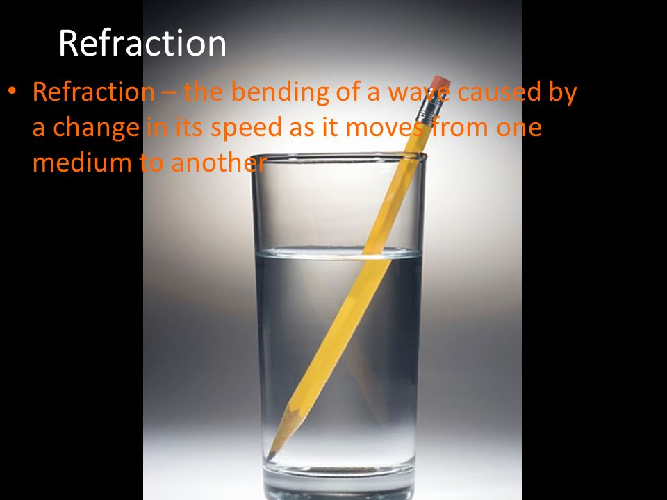 Refraction Refraction – the bending of a wave caused by a change in its speed as it moves from one medium to another.