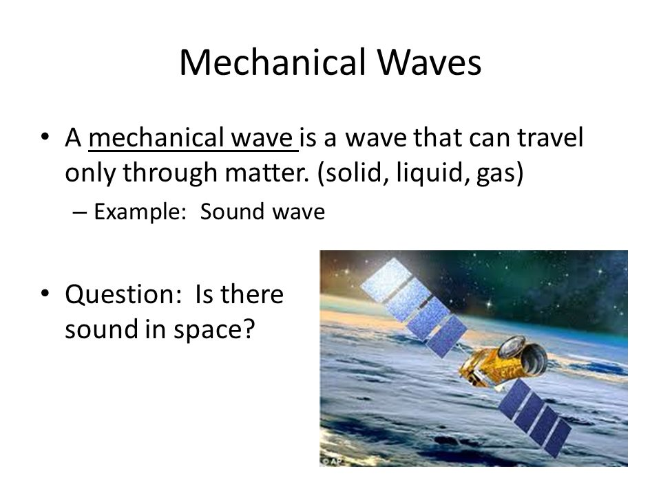 Mechanical Waves A mechanical wave is a wave that can travel only through matter. (solid, liquid, gas)
