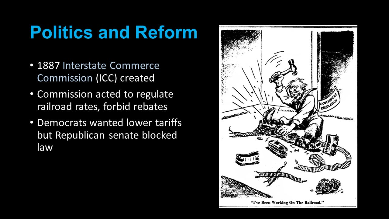 Politics and Reform 1887 Interstate Commerce Commission (ICC) created