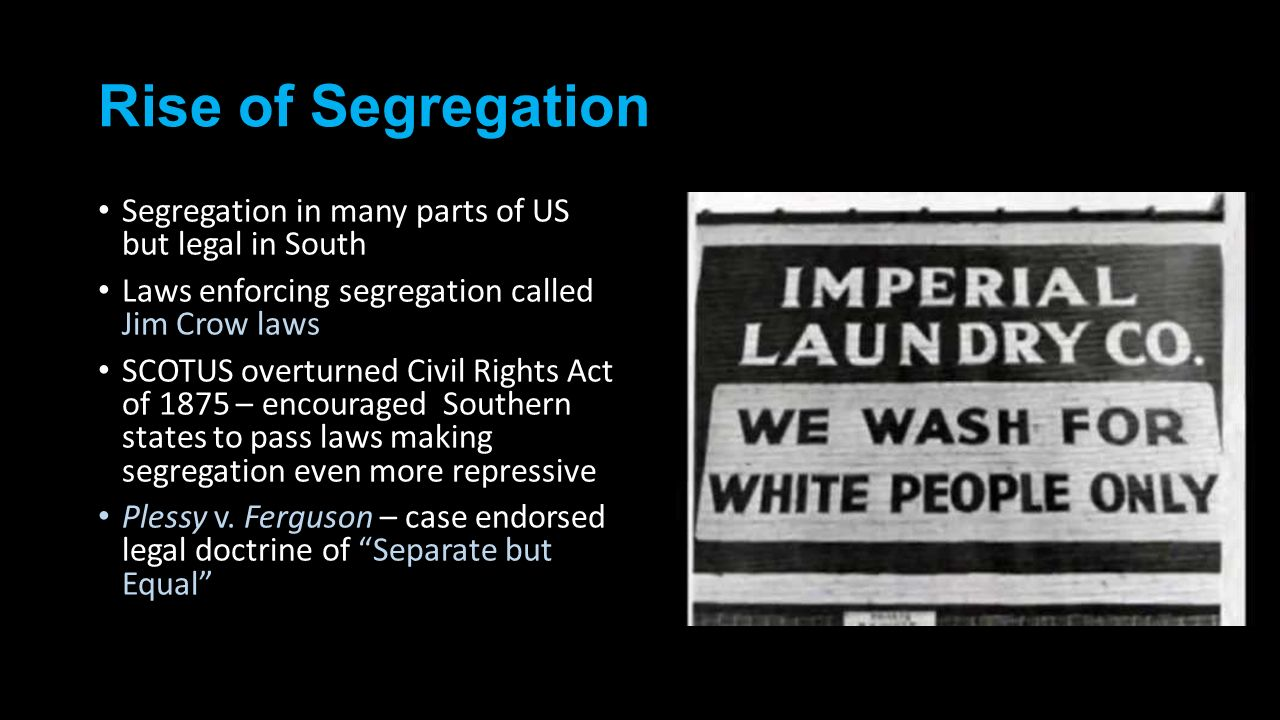 Rise of Segregation Segregation in many parts of US but legal in South