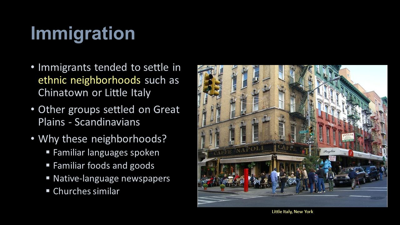 Immigration Immigrants tended to settle in ethnic neighborhoods such as Chinatown or Little Italy.