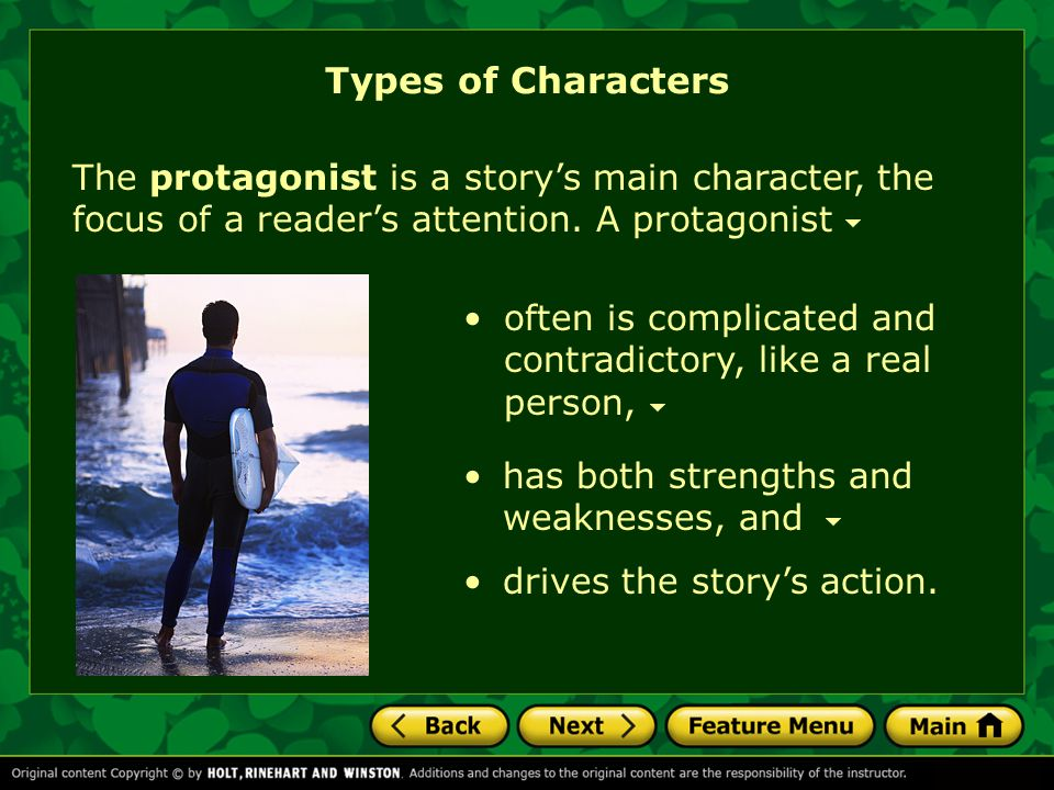 Types of Characters The protagonist is a story's main character, the focus of a reader's attention. A protagonist.