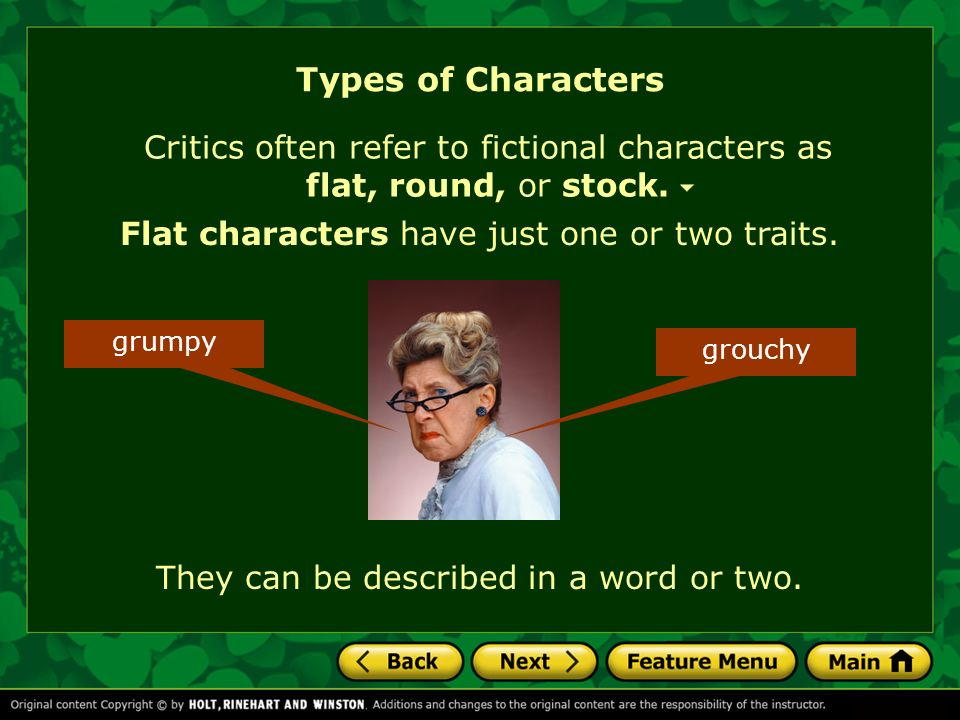 Types of Characters Critics often refer to fictional characters as flat, round, or stock. Flat characters have just one or two traits.