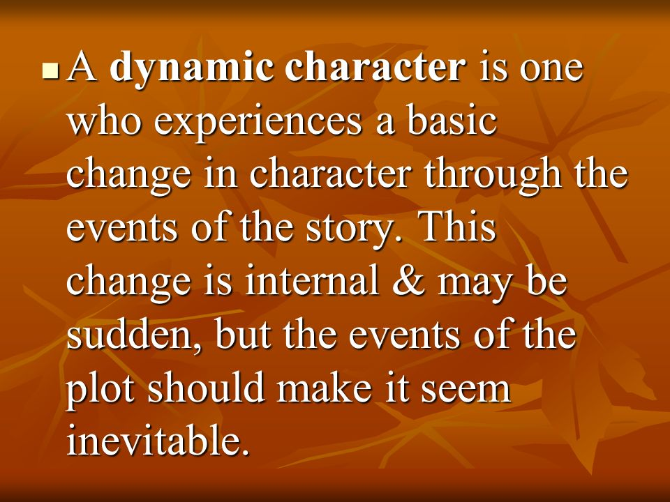 A dynamic character is one who experiences a basic change in character through the events of the story.