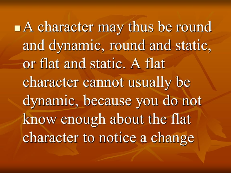 A character may thus be round and dynamic, round and static, or flat and static.