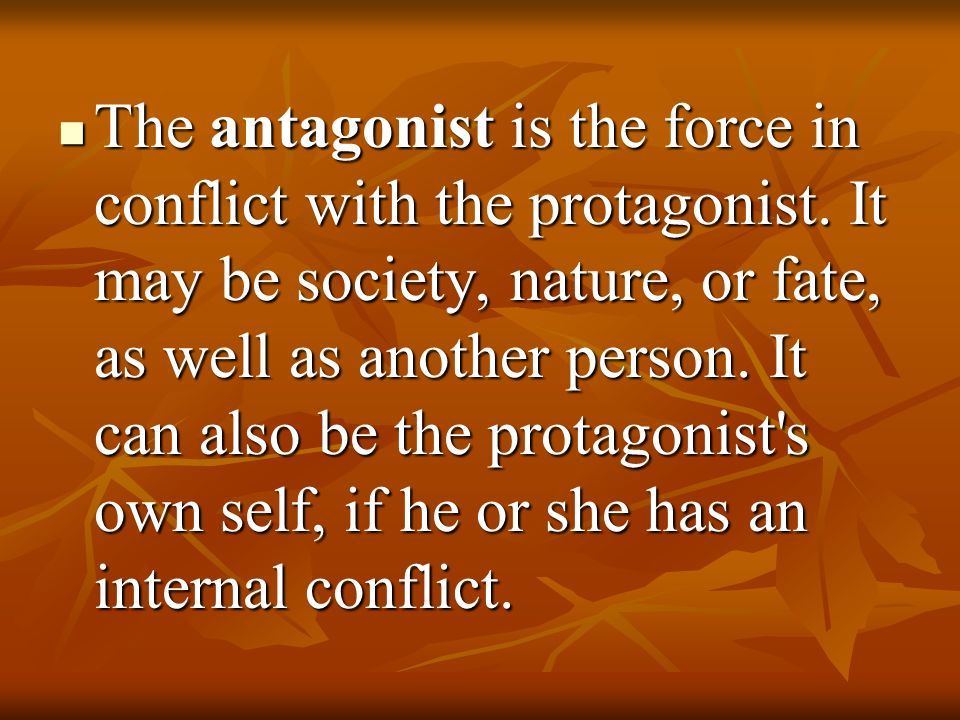 The antagonist is the force in conflict with the protagonist