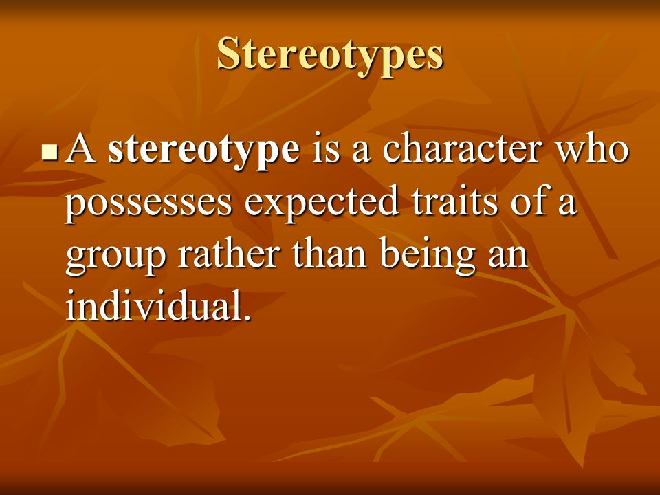 Stereotypes A stereotype is a character who possesses expected traits of a group rather than being an individual.