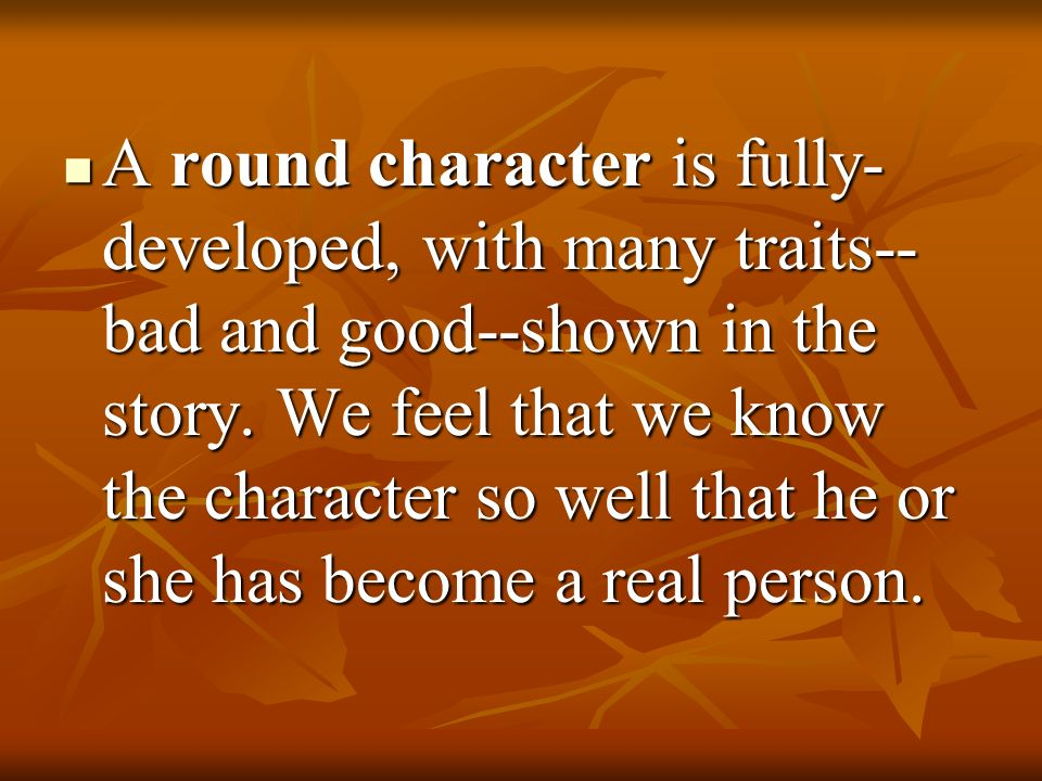 A round character is fully-developed, with many traits--bad and good--shown in the story.