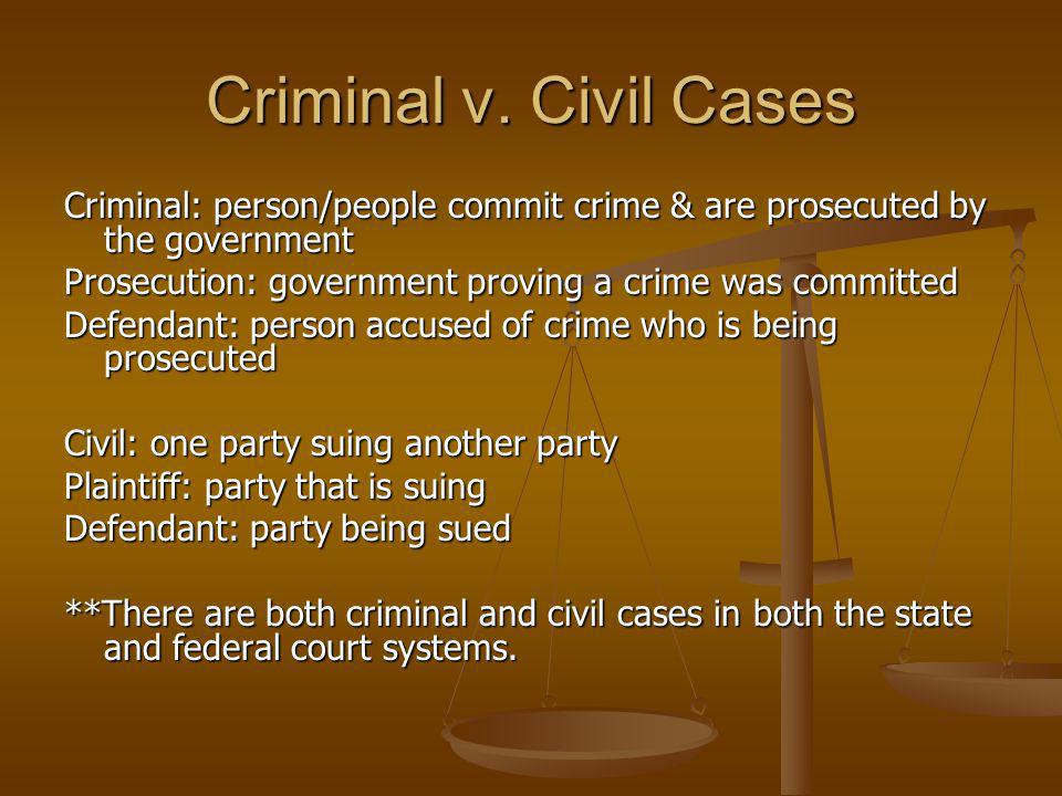 Criminal v. Civil Cases Criminal: person/people commit crime & are prosecuted by the government.