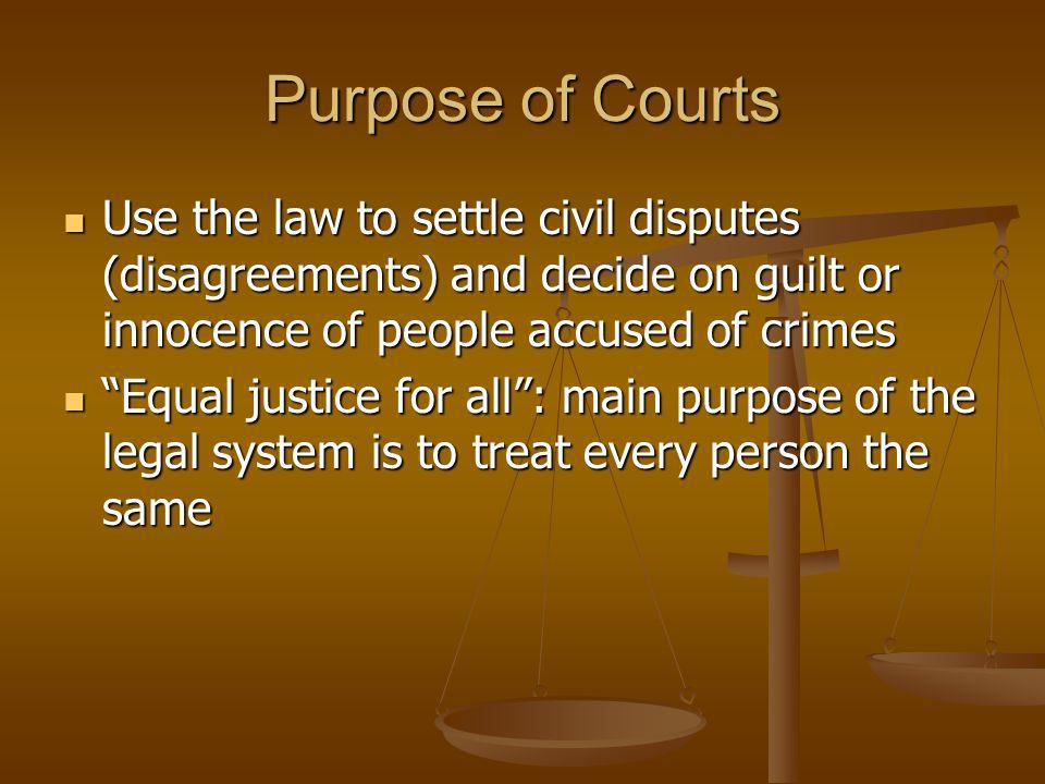 Purpose of Courts Use the law to settle civil disputes (disagreements) and decide on guilt or innocence of people accused of crimes.