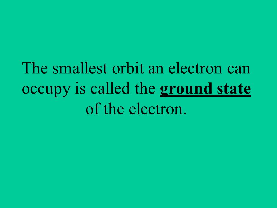 The smallest orbit an electron can occupy is called the ground state of the electron.