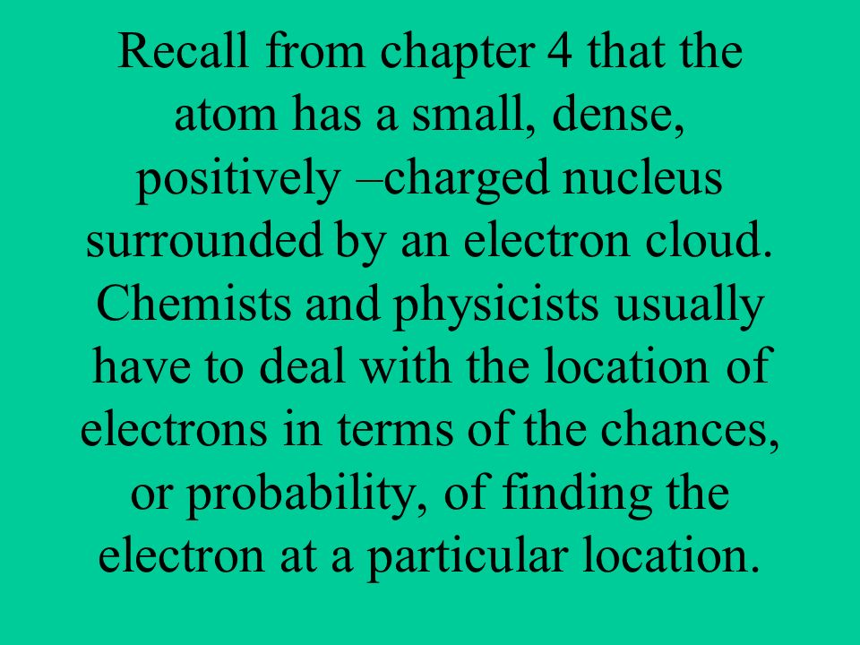 Recall from chapter 4 that the atom has a small, dense, positively –charged nucleus surrounded by an electron cloud.