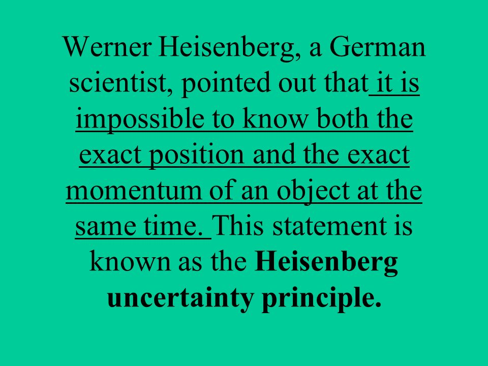 Werner Heisenberg, a German scientist, pointed out that it is impossible to know both the exact position and the exact momentum of an object at the same time.