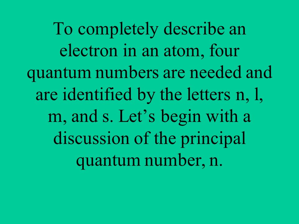 To completely describe an electron in an atom, four quantum numbers are needed and are identified by the letters n, l, m, and s.