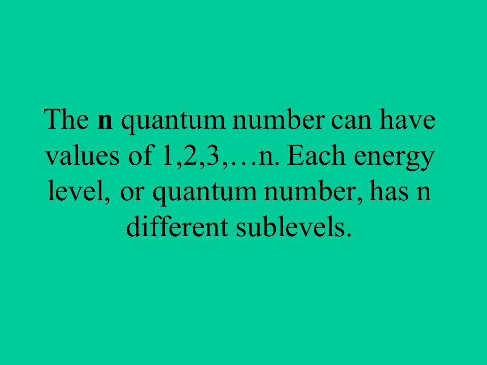 The n quantum number can have values of 1,2,3,…n