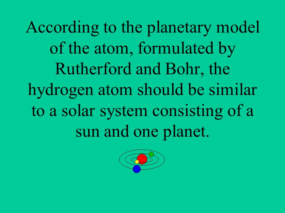 According to the planetary model of the atom, formulated by Rutherford and Bohr, the hydrogen atom should be similar to a solar system consisting of a sun and one planet.
