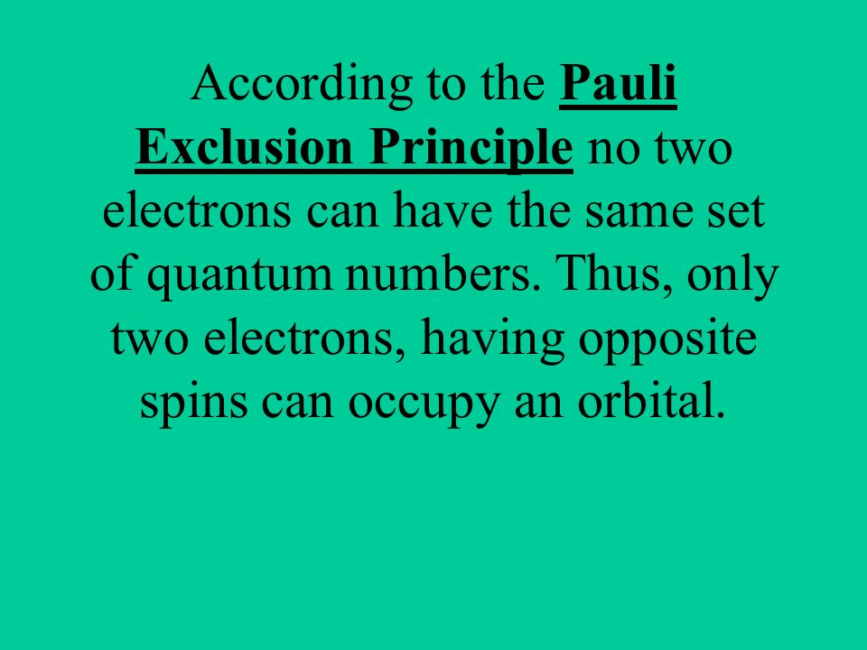 According to the Pauli Exclusion Principle no two electrons can have the same set of quantum numbers.