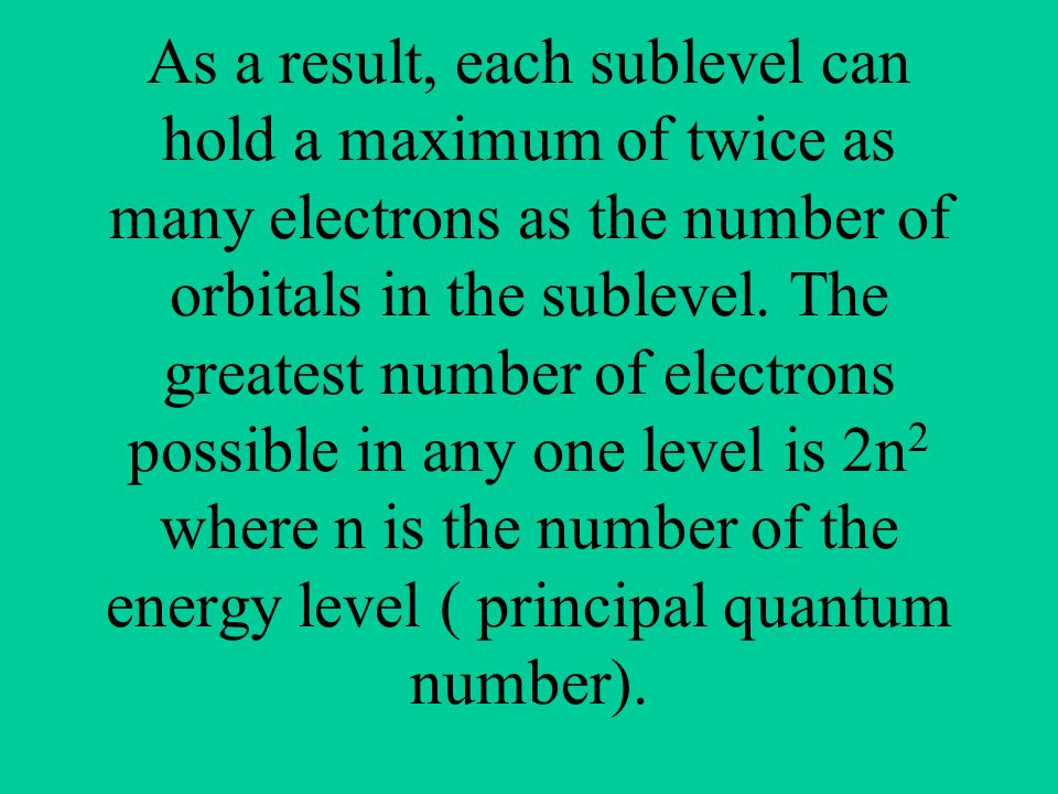 As a result, each sublevel can hold a maximum of twice as many electrons as the number of orbitals in the sublevel.