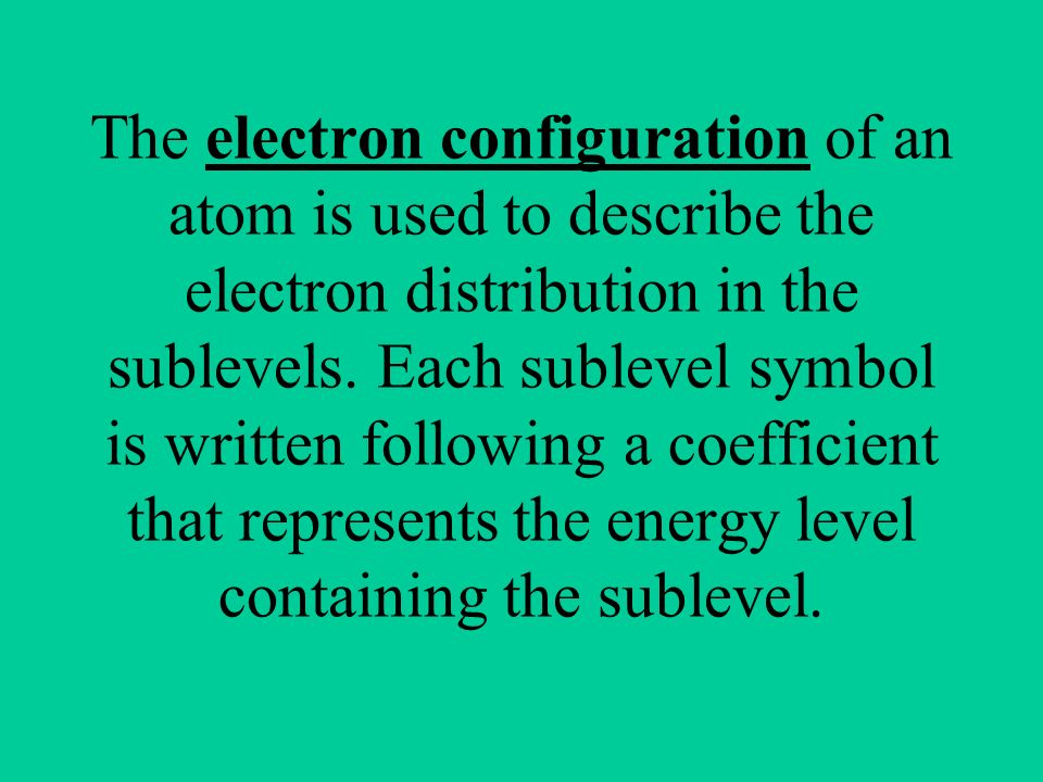 The electron configuration of an atom is used to describe the electron distribution in the sublevels.