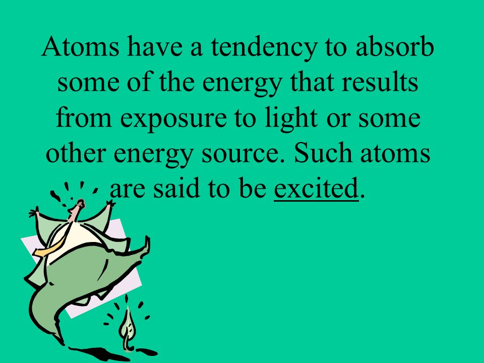Atoms have a tendency to absorb some of the energy that results from exposure to light or some other energy source.