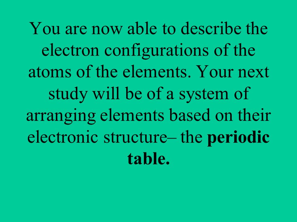 You are now able to describe the electron configurations of the atoms of the elements.