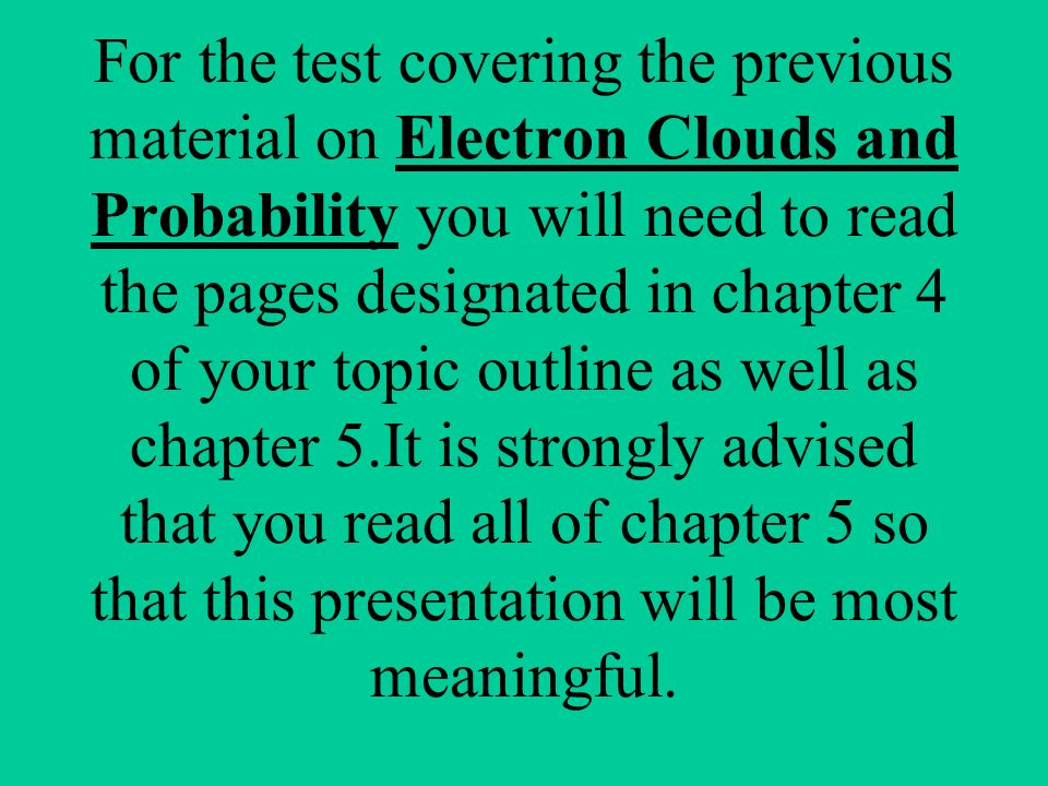 For the test covering the previous material on Electron Clouds and Probability you will need to read the pages designated in chapter 4 of your topic outline as well as chapter 5.It is strongly advised that you read all of chapter 5 so that this presentation will be most meaningful.