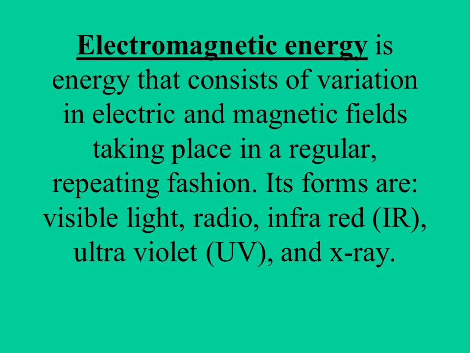 Electromagnetic energy is energy that consists of variation in electric and magnetic fields taking place in a regular, repeating fashion.