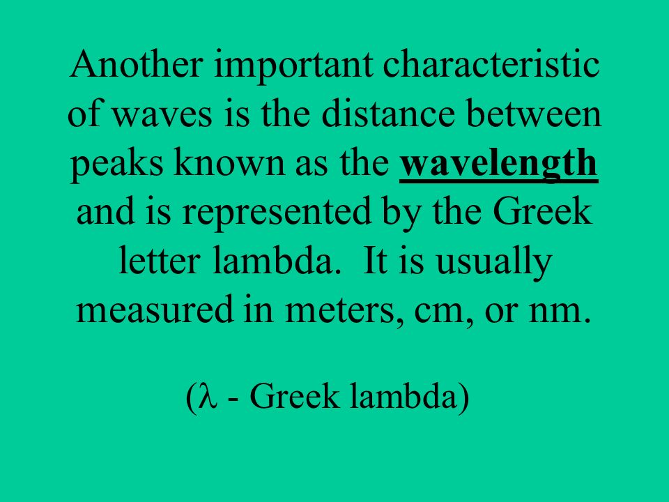 Another important characteristic of waves is the distance between peaks known as the wavelength and is represented by the Greek letter lambda. It is usually measured in meters, cm, or nm.