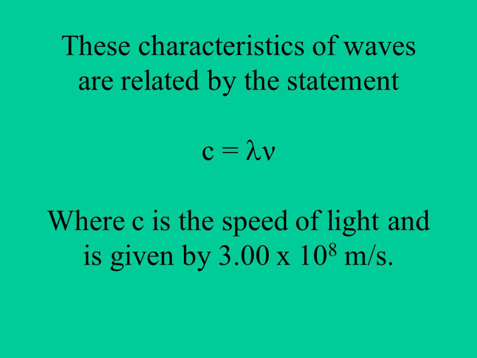 These characteristics of waves are related by the statement c = ν Where c is the speed of light and is given by 3.00 x 108 m/s.