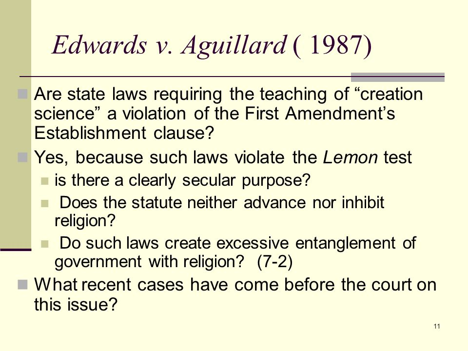 Edwards v. Aguillard ( 1987) Are state laws requiring the teaching of creation science a violation of the First Amendment's Establishment clause
