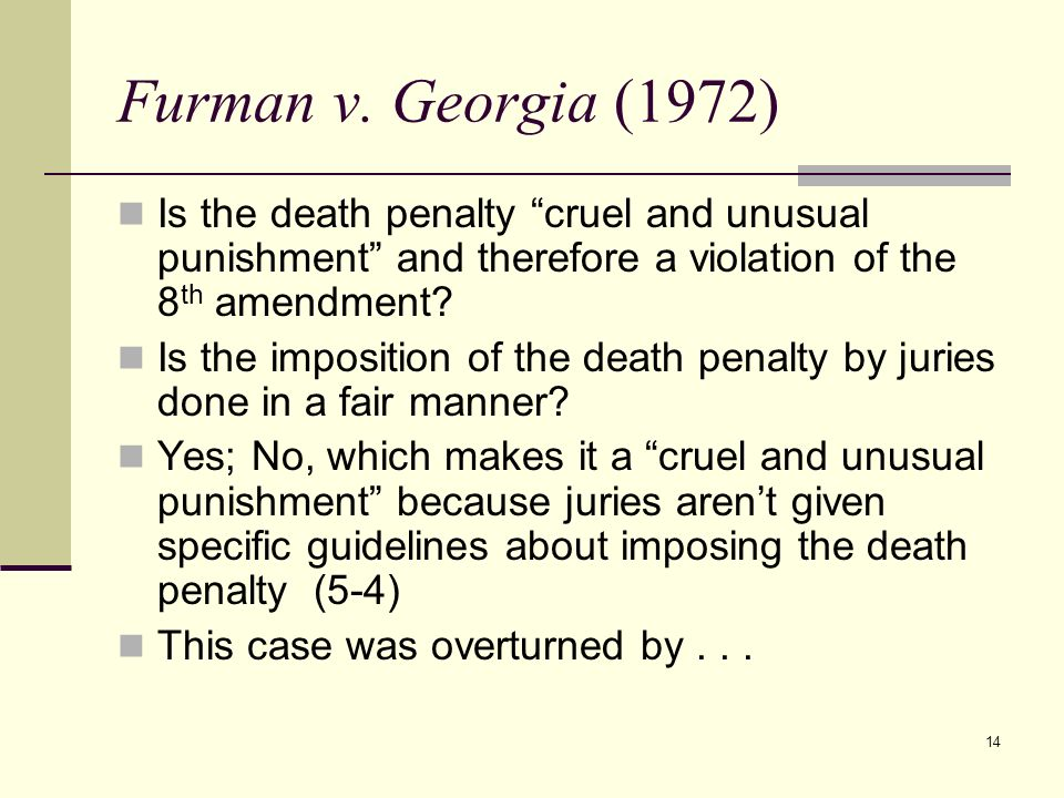 Furman v. Georgia (1972) Is the death penalty cruel and unusual punishment and therefore a violation of the 8th amendment