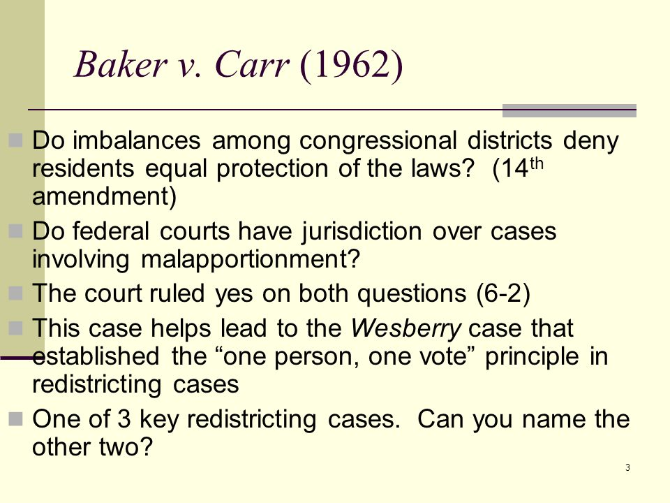 Baker v. Carr (1962) Do imbalances among congressional districts deny residents equal protection of the laws (14th amendment)