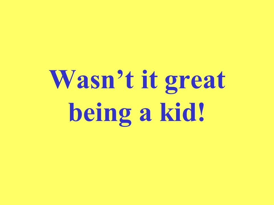Wasn't it great being a kid!