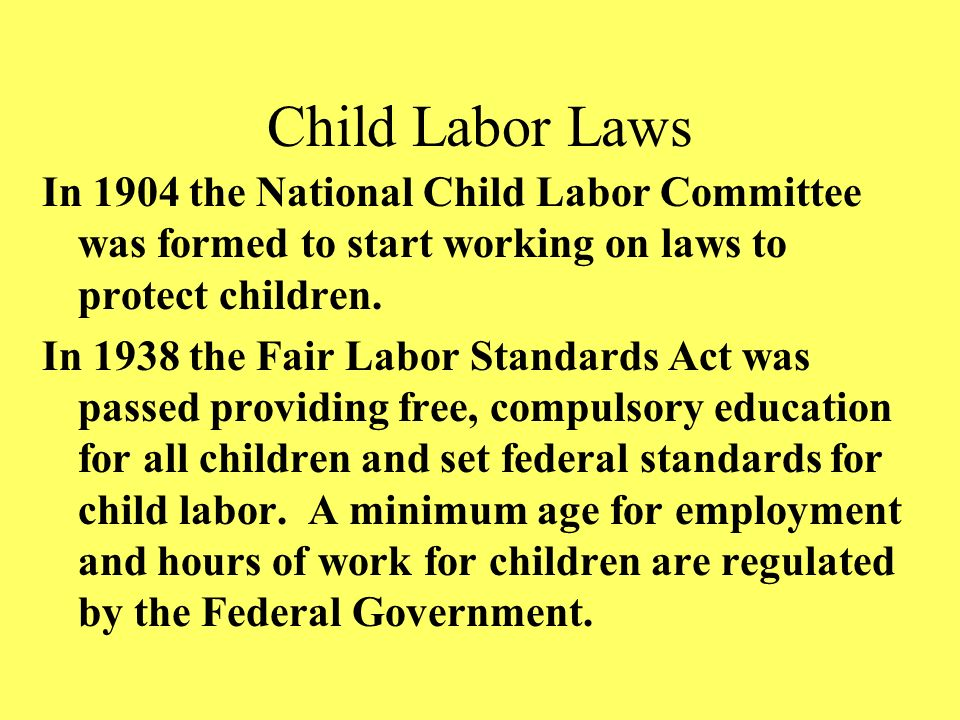 Child Labor Laws In 1904 the National Child Labor Committee was formed to start working on laws to protect children.