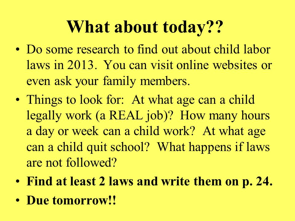 What about today Do some research to find out about child labor laws in 2013. You can visit online websites or even ask your family members.