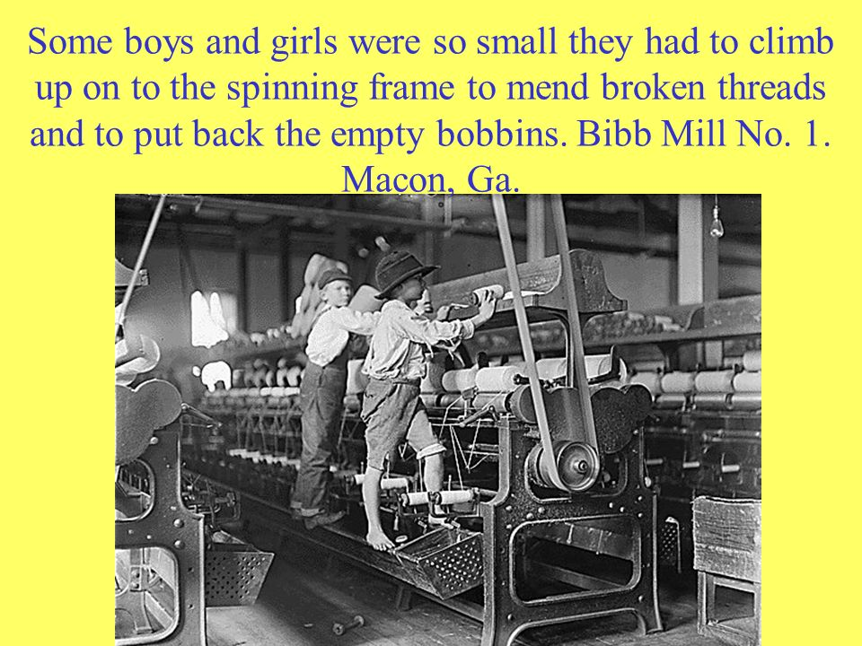 Some boys and girls were so small they had to climb up on to the spinning frame to mend broken threads and to put back the empty bobbins.