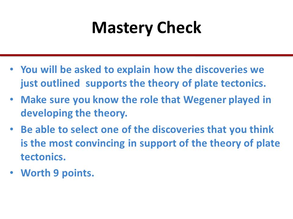 Mastery Check You will be asked to explain how the discoveries we just outlined supports the theory of plate tectonics.