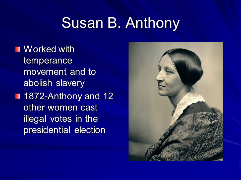 Susan B. Anthony Worked with temperance movement and to abolish slavery.