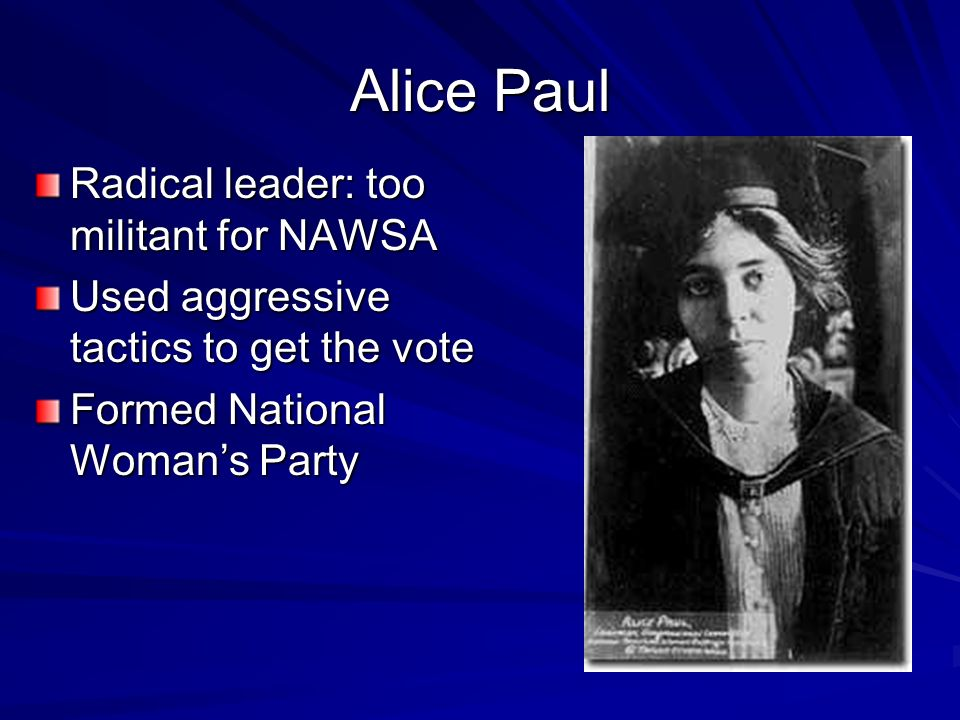 Alice Paul Radical leader: too militant for NAWSA