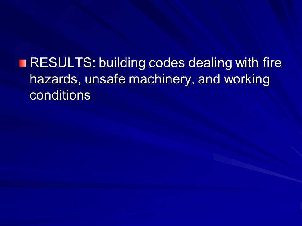 RESULTS: building codes dealing with fire hazards, unsafe machinery, and working conditions