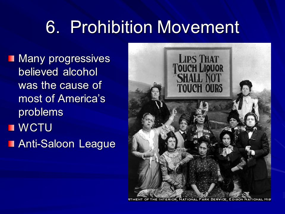 6. Prohibition Movement Many progressives believed alcohol was the cause of most of America's problems.