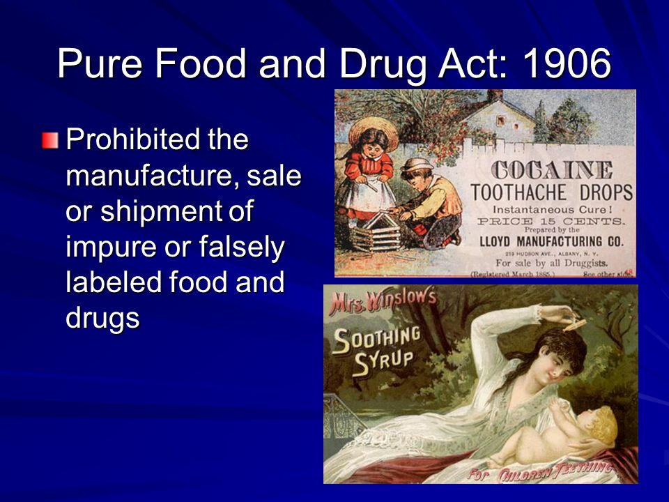 Pure Food and Drug Act: 1906 Prohibited the manufacture, sale or shipment of impure or falsely labeled food and drugs.
