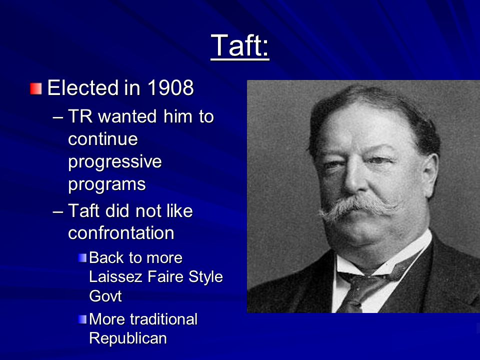 Taft: Elected in 1908 TR wanted him to continue progressive programs