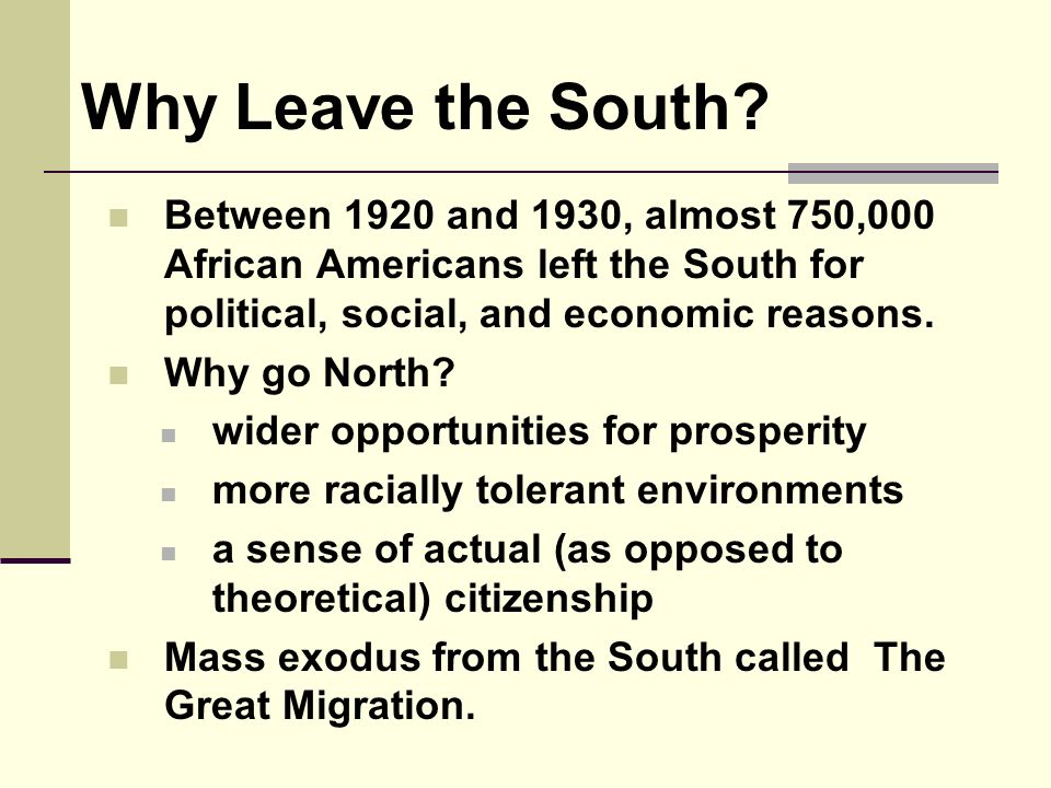 Why Leave the South Between 1920 and 1930, almost 750,000 African Americans left the South for political, social, and economic reasons.
