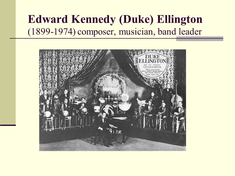 Edward Kennedy (Duke) Ellington ( ) composer, musician, band leader
